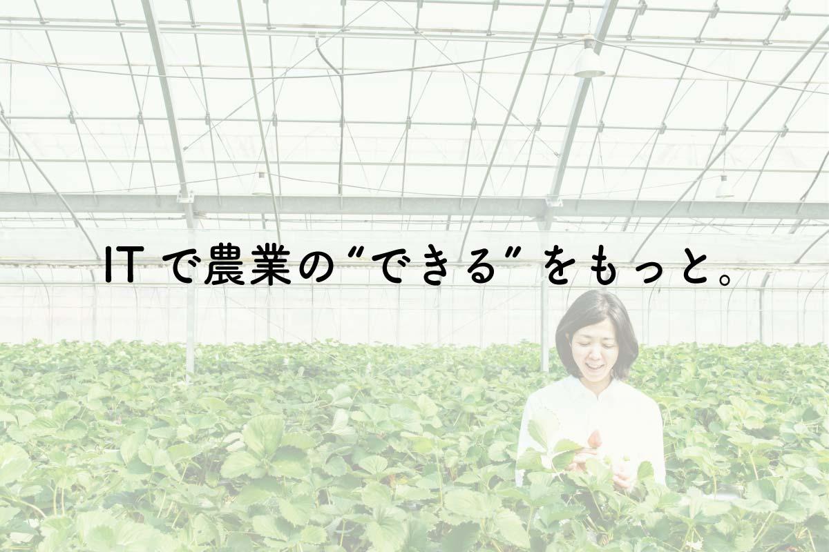 """ITで農業の""""できる""""をもっと。"""
